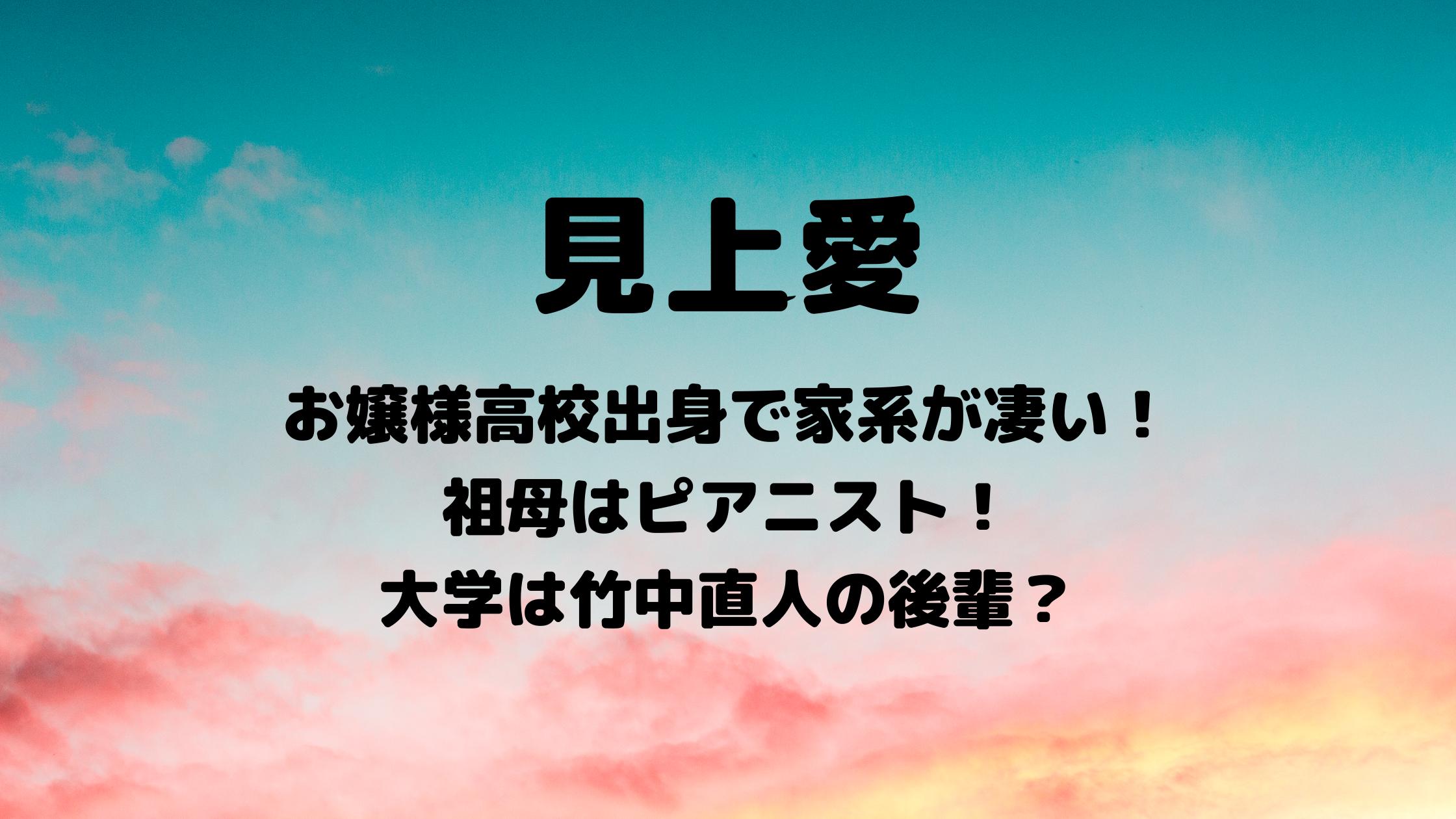 見上愛|祖母はピアニスト!高校は桐朋学園で大学は多摩美術大学?