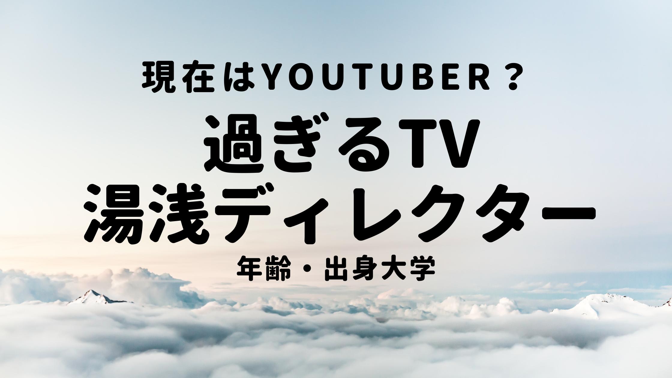 過ぎるTVの湯浅仁志ディレクターの年齢・出身大学!現在はYouTuber?