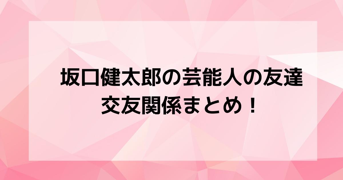 坂口健太郎の芸能人の友達・交友関係まとめ!