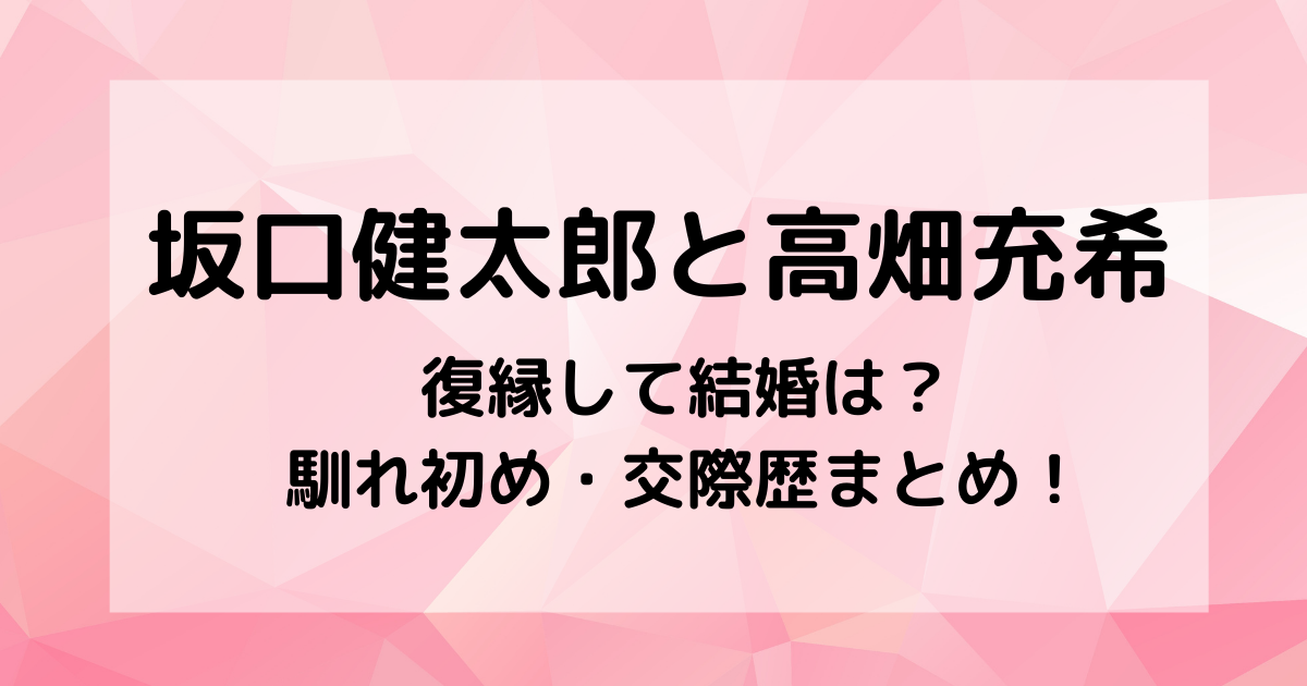 坂口健太郎は高畑充希と復縁して結婚は?馴れ初め・交際歴まとめ!