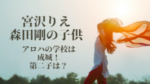 宮沢りえと森田剛の子供アロハの学校は成城!第二子は?