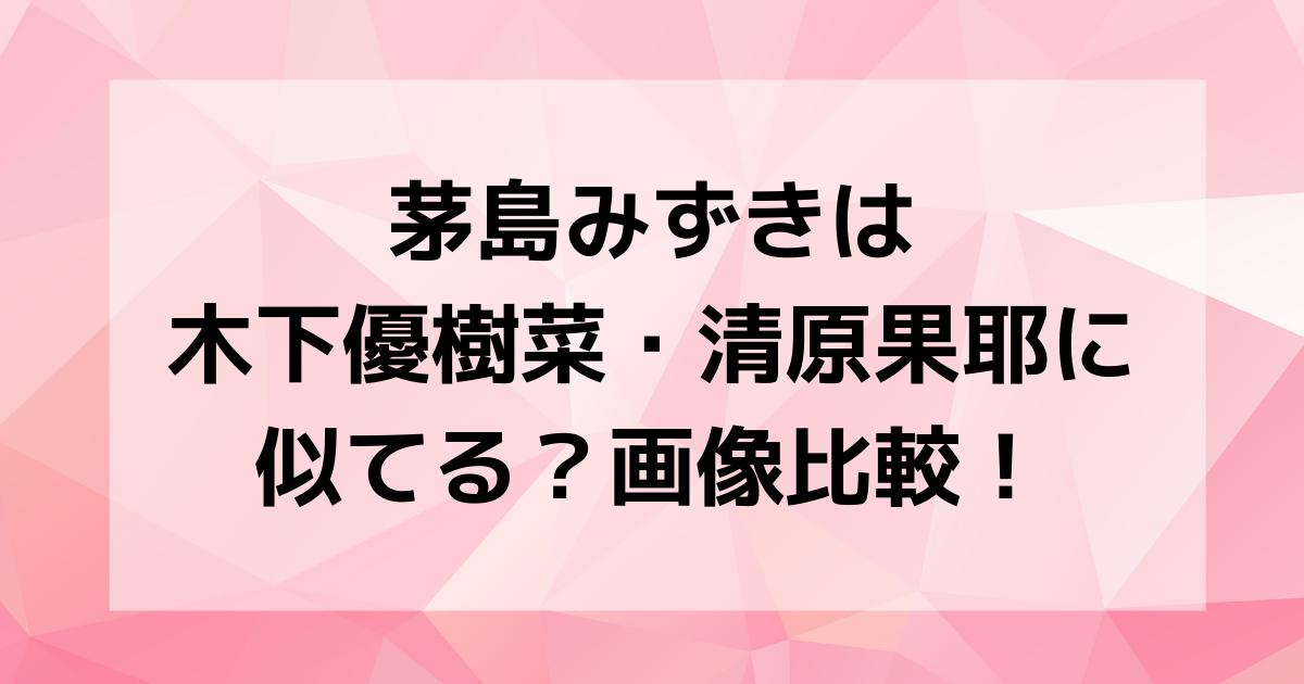 茅島みずきは木下優樹菜・清原果耶に似てる?画像比較!